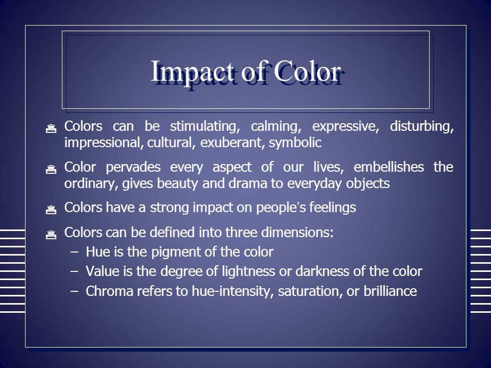 Impact of Color  Colors can be stimulating, calming, expressive, disturbing, impressional, cultural, exuberant, symbolic  Color pervades every aspec