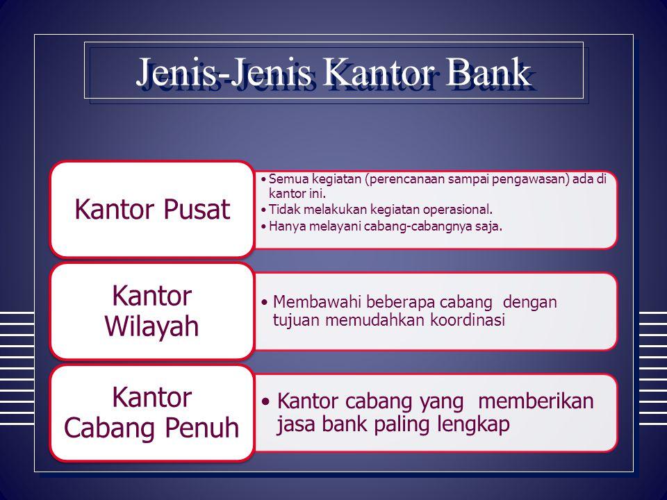 Jenis-Jenis Kantor Bank Semua kegiatan (perencanaan sampai pengawasan) ada di kantor ini. Tidak melakukan kegiatan operasional. Hanya melayani cabang-