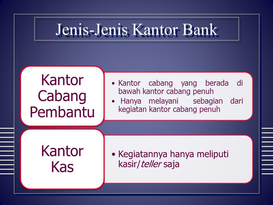 Jenis-Jenis Kantor Bank Kantor cabang yang berada di bawah kantor cabang penuh Hanya melayani sebagian dari kegiatan kantor cabang penuh Kantor Cabang
