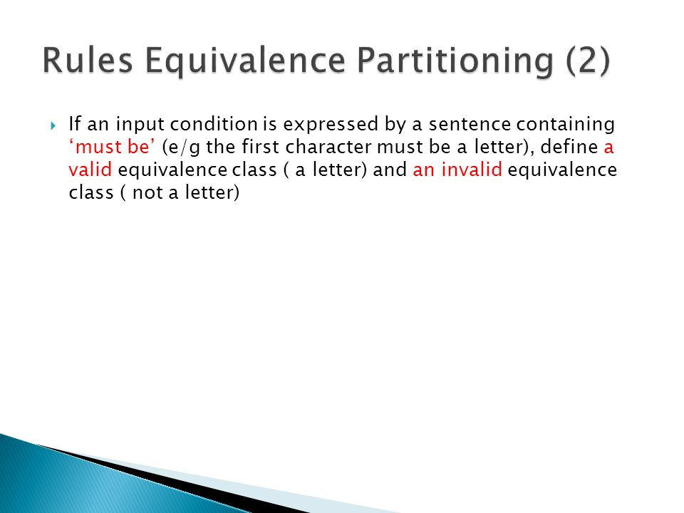  If an input condition is expressed by a sentence containing 'must be' (e/g the first character must be a letter), define a valid equivalence class ( a letter) and an invalid equivalence class ( not a letter)