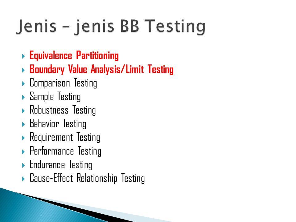  Equivalence Partitioning  Boundary Value Analysis/Limit Testing  Comparison Testing  Sample Testing  Robustness Testing  Behavior Testing  Requirement Testing  Performance Testing  Endurance Testing  Cause-Effect Relationship Testing