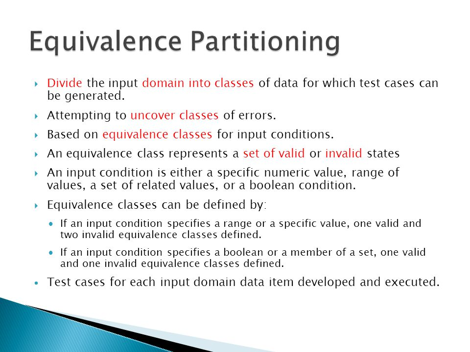  Divide the input domain into classes of data for which test cases can be generated.  Attempting to uncover classes of errors.  Based on equivalenc
