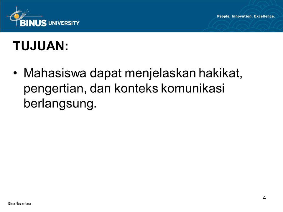 Bina Nusantara 4 TUJUAN: Mahasiswa dapat menjelaskan hakikat, pengertian, dan konteks komunikasi berlangsung.