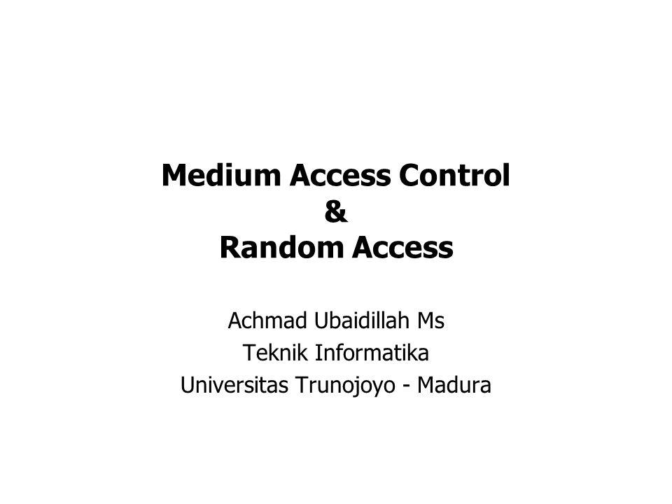 Medium Access Control & Random Access Achmad Ubaidillah Ms Teknik Informatika Universitas Trunojoyo - Madura