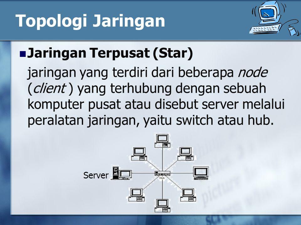 Topologi Jaringan Jaringan Terpusat (Star) jaringan yang terdiri dari beberapa node (client ) yang terhubung dengan sebuah komputer pusat atau disebut server melalui peralatan jaringan, yaitu switch atau hub.