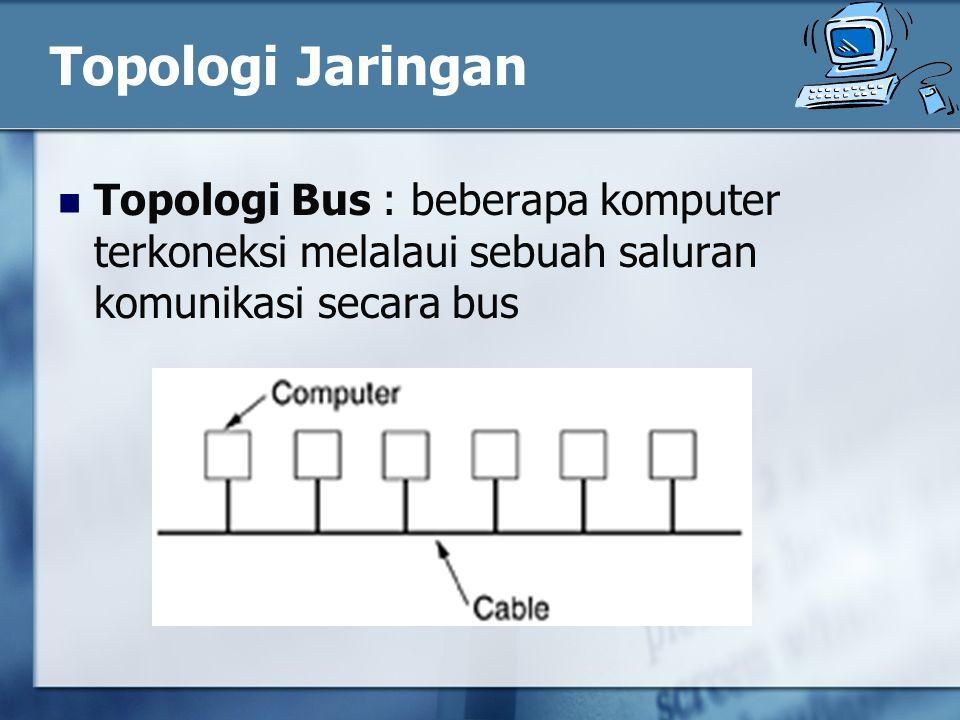 Topologi Jaringan Topologi Bus : beberapa komputer terkoneksi melalaui sebuah saluran komunikasi secara bus