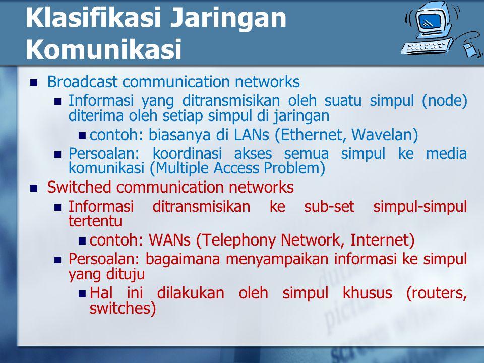 Klasifikasi Jaringan Komunikasi Broadcast communication networks Informasi yang ditransmisikan oleh suatu simpul (node) diterima oleh setiap simpul di jaringan contoh: biasanya di LANs (Ethernet, Wavelan) Persoalan: koordinasi akses semua simpul ke media komunikasi (Multiple Access Problem) Switched communication networks Informasi ditransmisikan ke sub-set simpul-simpul tertentu contoh: WANs (Telephony Network, Internet) Persoalan: bagaimana menyampaikan informasi ke simpul yang dituju Hal ini dilakukan oleh simpul khusus (routers, switches)