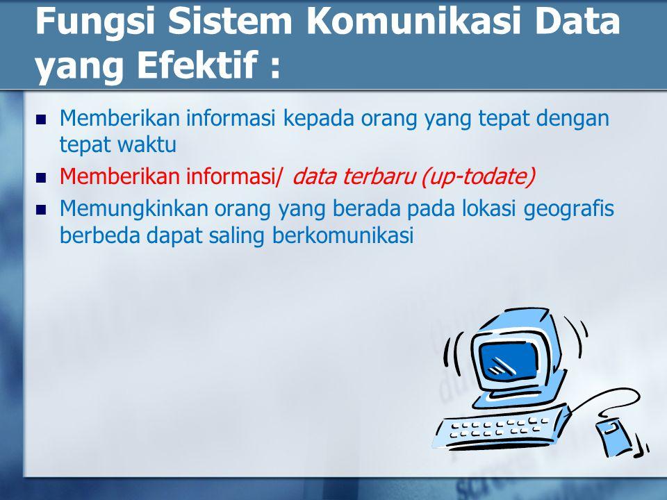 Fungsi Sistem Komunikasi Data yang Efektif : Memberikan informasi kepada orang yang tepat dengan tepat waktu Memberikan informasi/ data terbaru (up-todate) Memungkinkan orang yang berada pada lokasi geografis berbeda dapat saling berkomunikasi