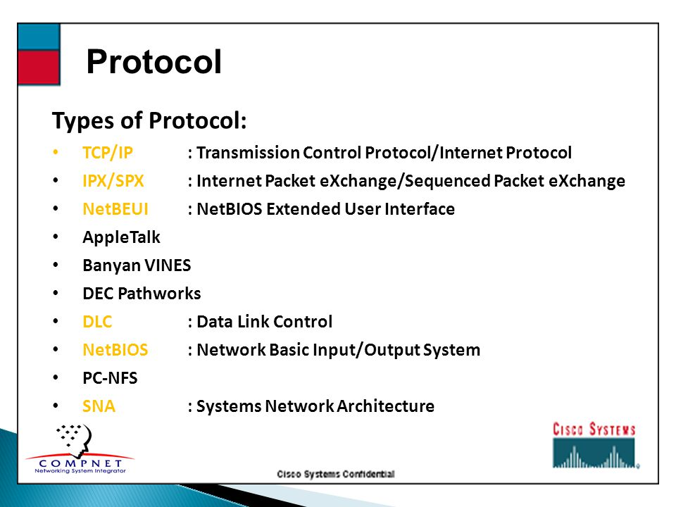 Protocol Types of Protocol: TCP/IP: Transmission Control Protocol/Internet Protocol IPX/SPX: Internet Packet eXchange/Sequenced Packet eXchange NetBEUI: NetBIOS Extended User Interface AppleTalk Banyan VINES DEC Pathworks DLC: Data Link Control NetBIOS: Network Basic Input/Output System PC-NFS SNA: Systems Network Architecture