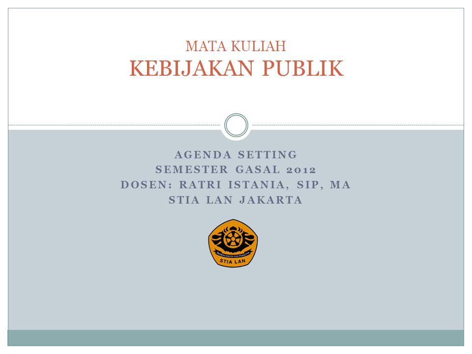 AGENDA SETTING SEMESTER GASAL 2012 DOSEN: RATRI ISTANIA, SIP, MA STIA LAN JAKARTA MATA KULIAH KEBIJAKAN PUBLIK
