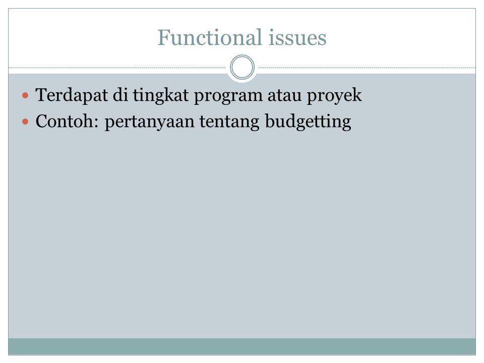 Functional issues Terdapat di tingkat program atau proyek Contoh: pertanyaan tentang budgetting