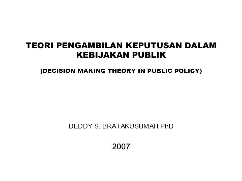 TEORI PENGAMBILAN KEPUTUSAN DALAM KEBIJAKAN PUBLIK (DECISION MAKING THEORY IN PUBLIC POLICY) DEDDY S. BRATAKUSUMAH PhD 2007