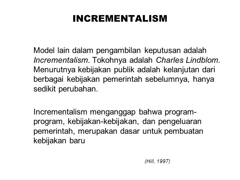 INCREMENTALISM Model lain dalam pengambilan keputusan adalah Incrementalism. Tokohnya adalah Charles Lindblom. Menurutnya kebijakan publik adalah kela