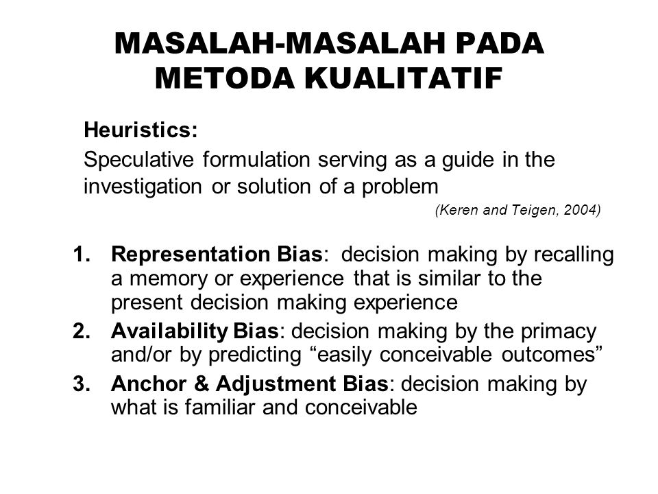 MASALAH-MASALAH PADA METODA KUALITATIF Heuristics: Speculative formulation serving as a guide in the investigation or solution of a problem (Keren and