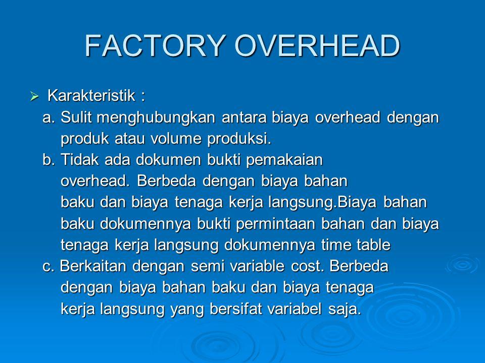 FACTORY OVERHEAD  Karakteristik : a. Sulit menghubungkan antara biaya overhead dengan a. Sulit menghubungkan antara biaya overhead dengan produk atau