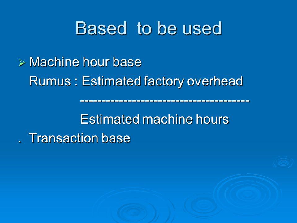 Based to be used  Machine hour base Rumus : Estimated factory overhead Rumus : Estimated factory overhead --------------------------------------- ---