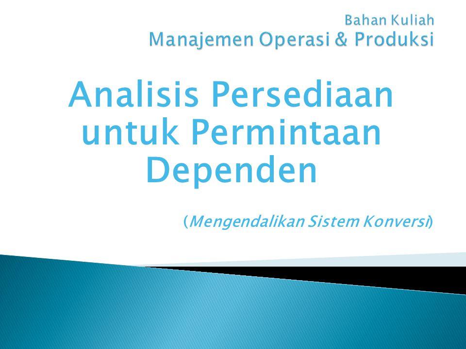 Analisis Persediaan untuk Permintaan Dependen (Mengendalikan Sistem Konversi)