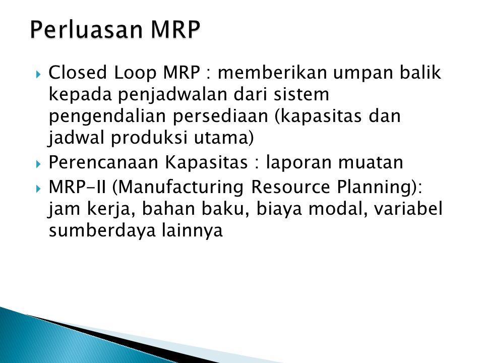  Closed Loop MRP : memberikan umpan balik kepada penjadwalan dari sistem pengendalian persediaan (kapasitas dan jadwal produksi utama)  Perencanaan Kapasitas : laporan muatan  MRP-II (Manufacturing Resource Planning): jam kerja, bahan baku, biaya modal, variabel sumberdaya lainnya