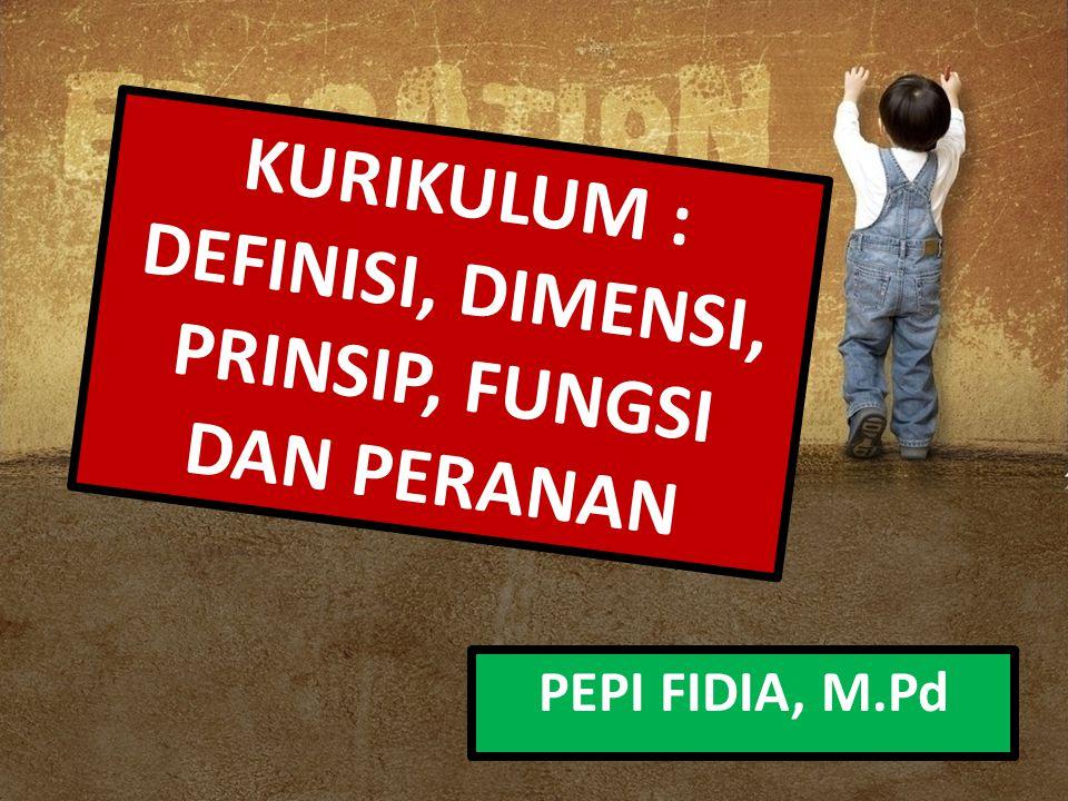 KURIKULUM : DEFINISI, DIMENSI, PRINSIP, FUNGSI DAN PERANAN PEPI FIDIA, M.Pd