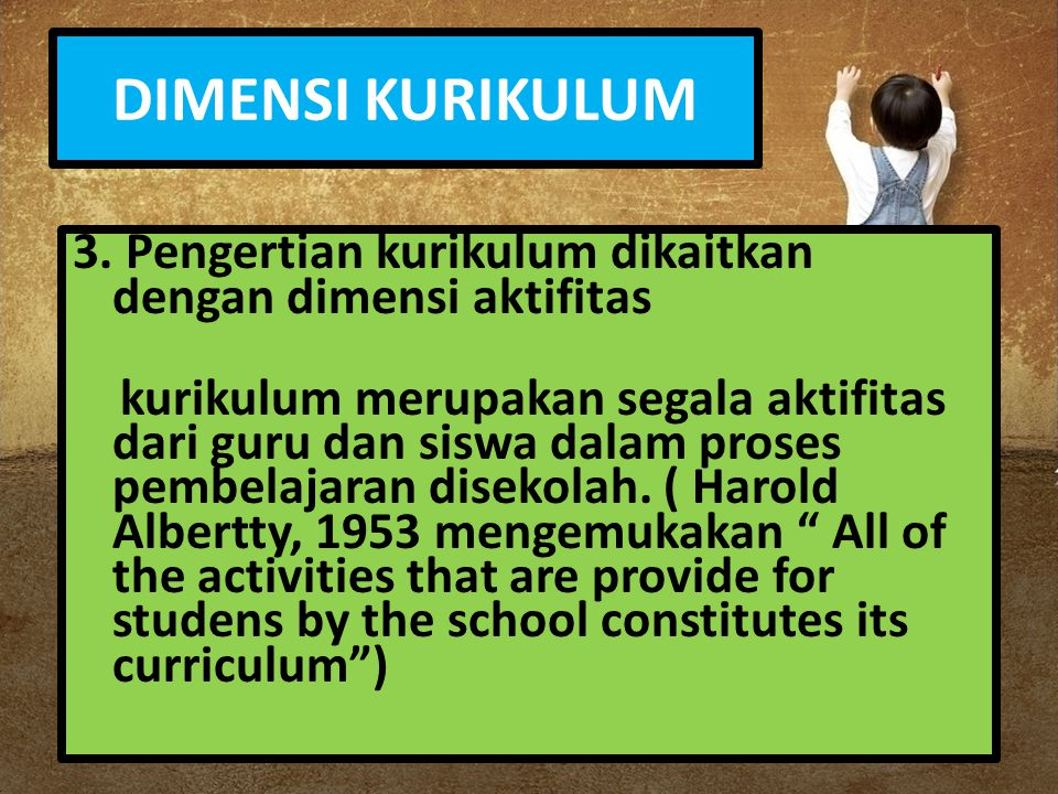 DIMENSI KURIKULUM 3. Pengertian kurikulum dikaitkan dengan dimensi aktifitas kurikulum merupakan segala aktifitas dari guru dan siswa dalam proses pem
