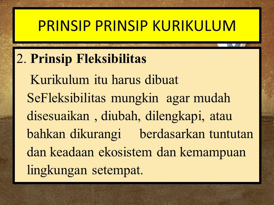 2. Prinsip Fleksibilitas Kurikulum itu harus dibuat SeFleksibilitas mungkin agar mudah disesuaikan, diubah, dilengkapi, atau bahkan dikurangi berdasar