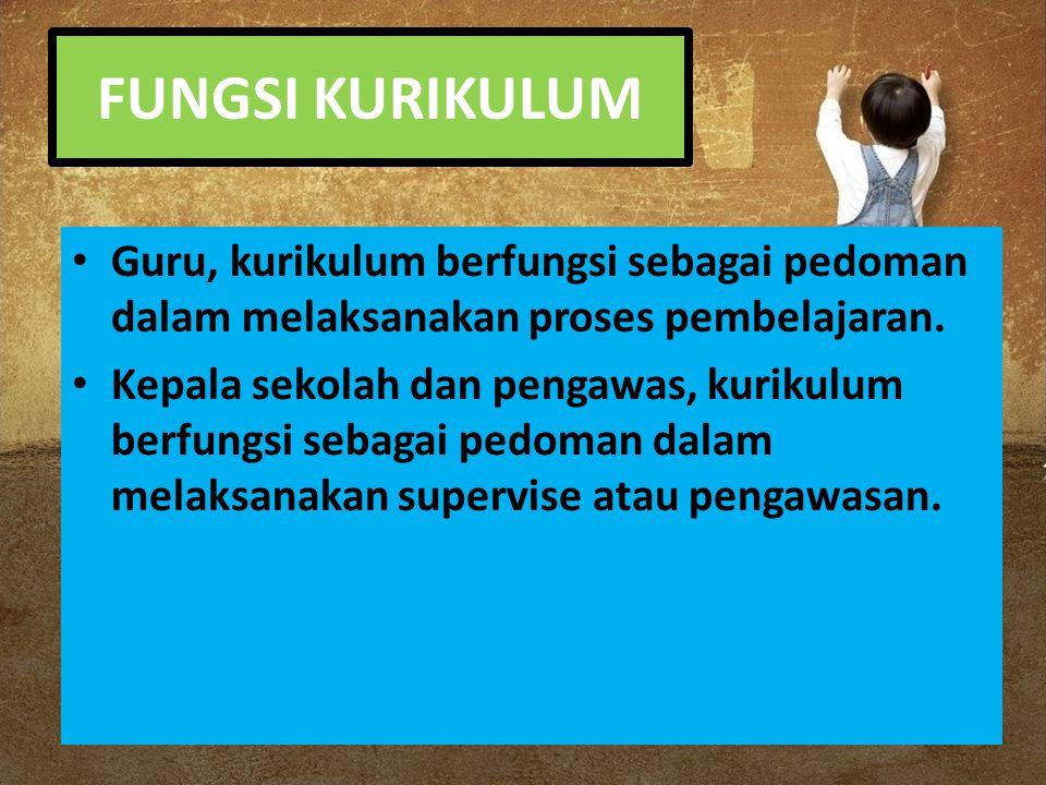 FUNGSI KURIKULUM Guru, kurikulum berfungsi sebagai pedoman dalam melaksanakan proses pembelajaran. Kepala sekolah dan pengawas, kurikulum berfungsi se