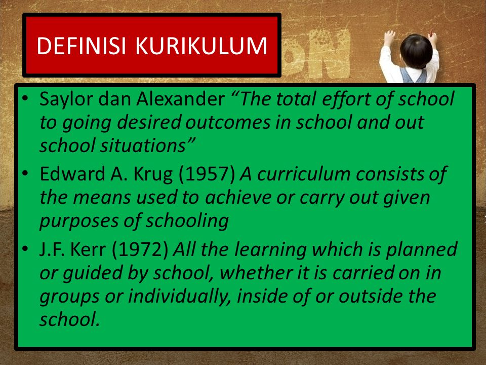 DEFINISI KURIKULUM Saylor dan Alexander The total effort of school to going desired outcomes in school and out school situations Edward A.