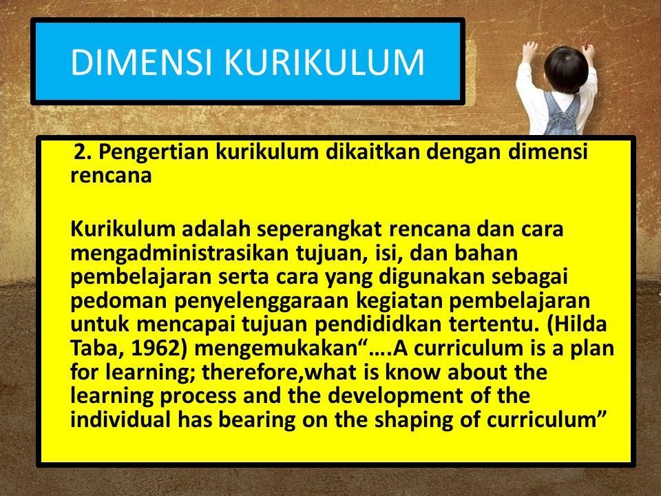 DIMENSI KURIKULUM 2. Pengertian kurikulum dikaitkan dengan dimensi rencana Kurikulum adalah seperangkat rencana dan cara mengadministrasikan tujuan, i