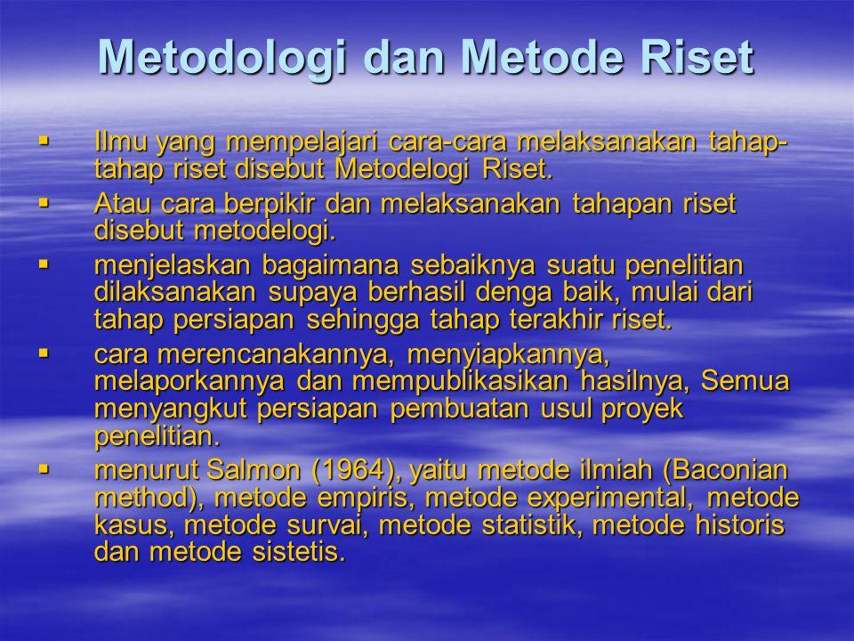 Metodologi dan Metode Riset  Ilmu yang mempelajari cara-cara melaksanakan tahap- tahap riset disebut Metodelogi Riset.  Atau cara berpikir dan melak
