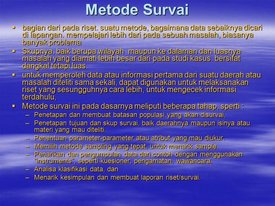 Metode Survai  bagian dari pada riset. suatu metode, bagaimana data sebaiknya dicari di lapangan. mempelajari lebih dari pada sebuah masalah, biasany