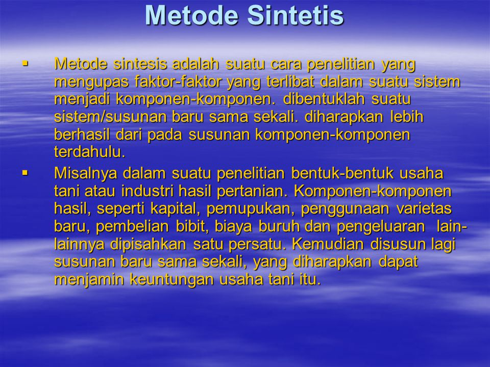 Metode Sintetis  Metode sintesis adalah suatu cara penelitian yang mengupas faktor-faktor yang terlibat dalam suatu sistem menjadi komponen-komponen.