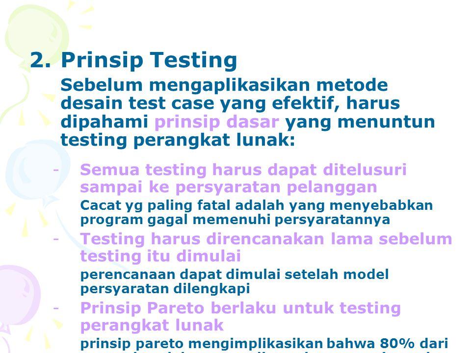 2.Prinsip Testing Sebelum mengaplikasikan metode desain test case yang efektif, harus dipahami prinsip dasar yang menuntun testing perangkat lunak: -Semua testing harus dapat ditelusuri sampai ke persyaratan pelanggan Cacat yg paling fatal adalah yang menyebabkan program gagal memenuhi persyaratannya -Testing harus direncanakan lama sebelum testing itu dimulai perencanaan dapat dimulai setelah model persyaratan dilengkapi -Prinsip Pareto berlaku untuk testing perangkat lunak prinsip pareto mengimplikasikan bahwa 80% dari semua kesalahan yang ditemukan sepertinya akan dapat ditelusuri.