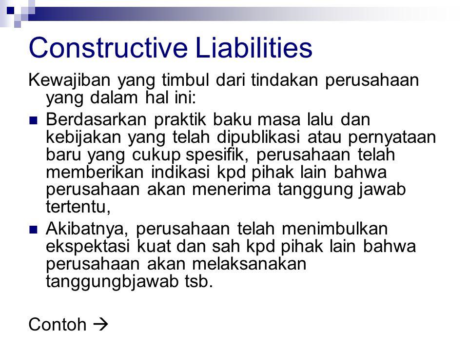 Constructive Liabilities Kewajiban yang timbul dari tindakan perusahaan yang dalam hal ini: Berdasarkan praktik baku masa lalu dan kebijakan yang tela