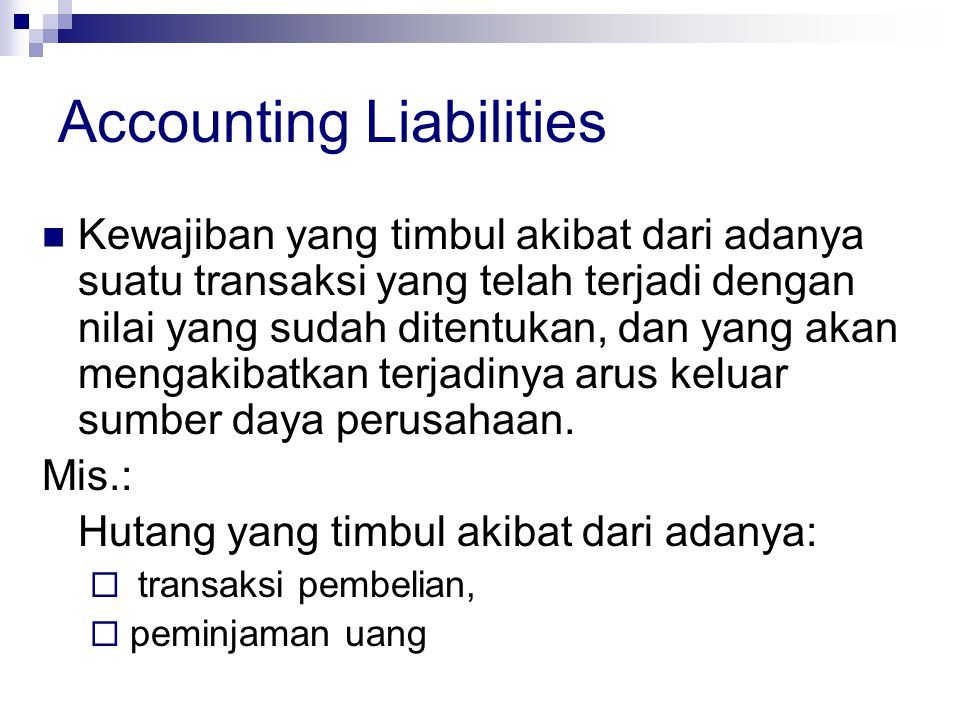 Accounting Liabilities Kewajiban yang timbul akibat dari adanya suatu transaksi yang telah terjadi dengan nilai yang sudah ditentukan, dan yang akan m