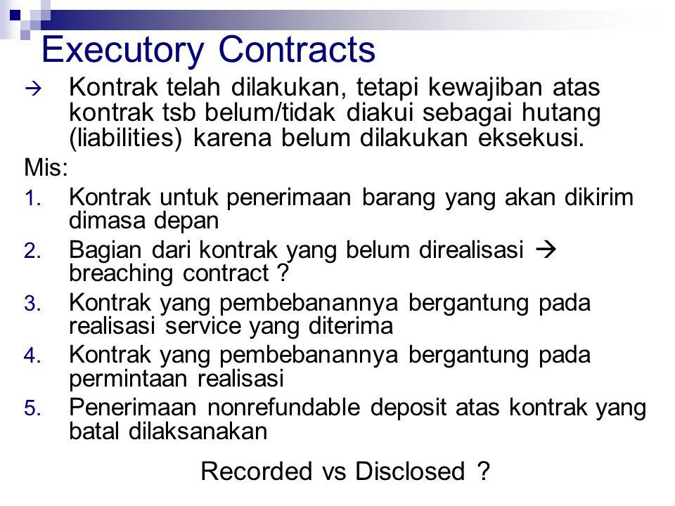 Executory Contracts  Kontrak telah dilakukan, tetapi kewajiban atas kontrak tsb belum/tidak diakui sebagai hutang (liabilities) karena belum dilakuka