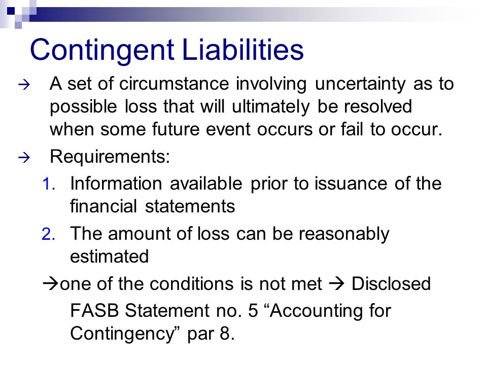 Contingent Liabilities  A set of circumstance involving uncertainty as to possible loss that will ultimately be resolved when some future event occur