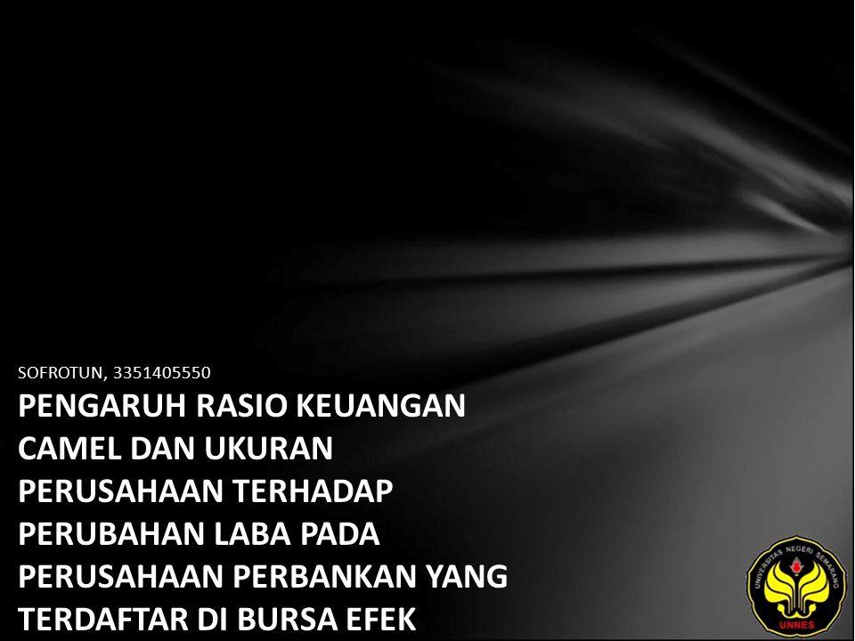 SOFROTUN, 3351405550 PENGARUH RASIO KEUANGAN CAMEL DAN UKURAN PERUSAHAAN TERHADAP PERUBAHAN LABA PADA PERUSAHAAN PERBANKAN YANG TERDAFTAR DI BURSA EFEK INDONESIA.