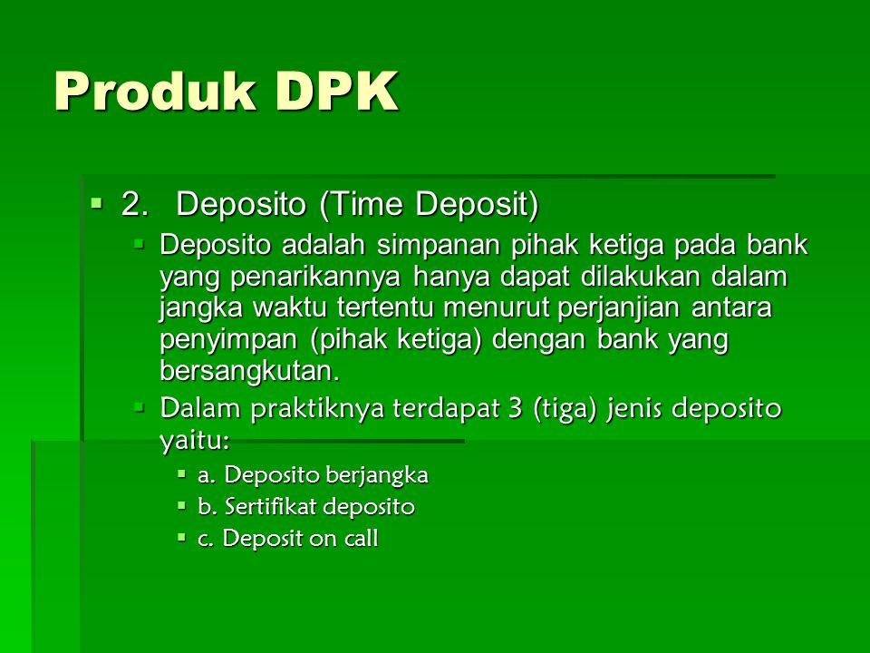 Produk DPK 2222.Deposito (Time Deposit) DDDDeposito adalah simpanan pihak ketiga pada bank yang penarikannya hanya dapat dilakukan dalam jangka waktu tertentu menurut perjanjian antara penyimpan (pihak ketiga) dengan bank yang bersangkutan.