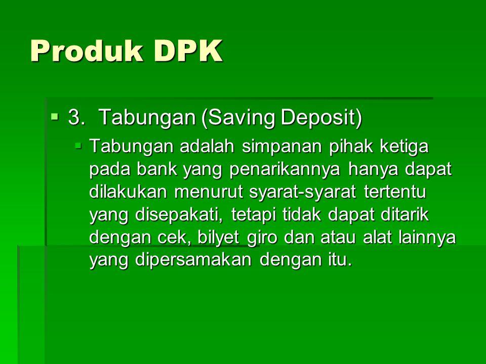  3.Tabungan (Saving Deposit)  Tabungan adalah simpanan pihak ketiga pada bank yang penarikannya hanya dapat dilakukan menurut syarat-syarat tertentu yang disepakati, tetapi tidak dapat ditarik dengan cek, bilyet giro dan atau alat lainnya yang dipersamakan dengan itu.