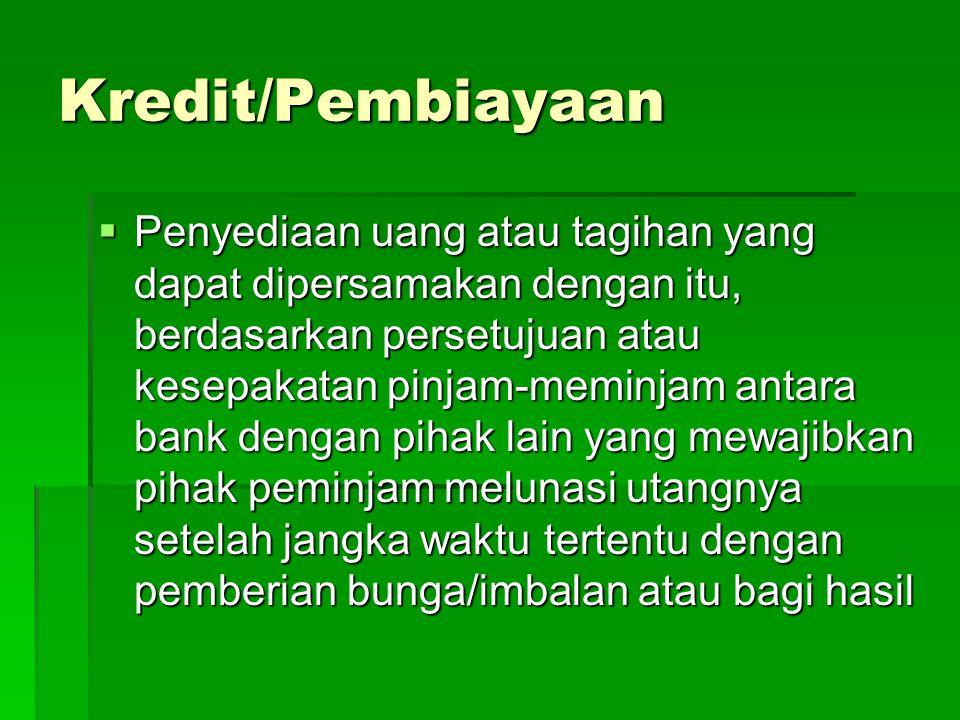 Kredit/Pembiayaan  Penyediaan uang atau tagihan yang dapat dipersamakan dengan itu, berdasarkan persetujuan atau kesepakatan pinjam-meminjam antara bank dengan pihak lain yang mewajibkan pihak peminjam melunasi utangnya setelah jangka waktu tertentu dengan pemberian bunga/imbalan atau bagi hasil