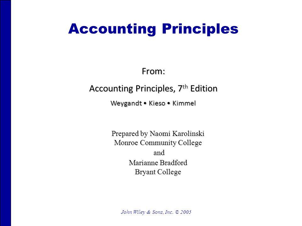 John Wiley & Sons, Inc. © 2005 Accounting Principles From: Accounting Principles, 7 th Edition Weygandt Kieso Kimmel Prepared by Naomi Karolinski Monr