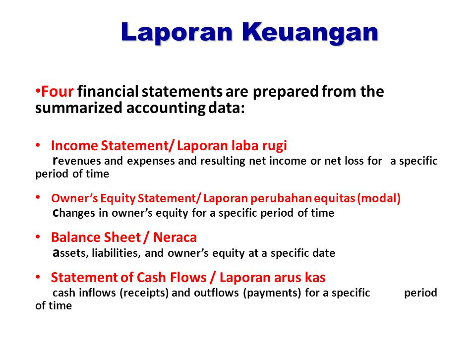Laporan Keuangan Four financial statements are prepared from the summarized accounting data: Income Statement/ Laporan laba rugi r evenues and expenses and resulting net income or net loss for a specific period of time Owner's Equity Statement/ Laporan perubahan equitas (modal) c hanges in owner's equity for a specific period of time Balance Sheet / Neraca a ssets, liabilities, and owner's equity at a specific date Statement of Cash Flows / Laporan arus kas cash inflows (receipts) and outflows (payments) for a specific period of time