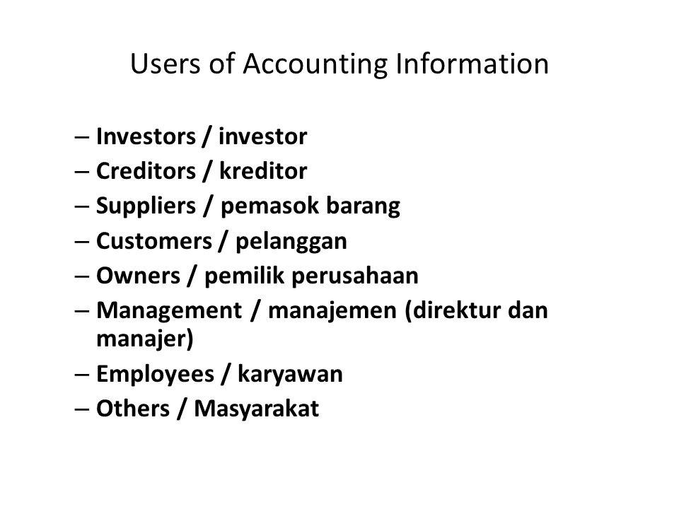 Users of Accounting Information – Investors / investor – Creditors / kreditor – Suppliers / pemasok barang – Customers / pelanggan – Owners / pemilik