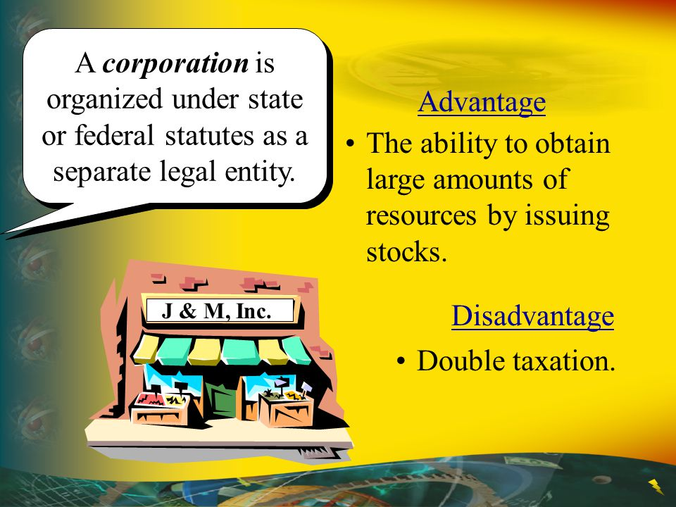 A corporation is organized under state or federal statutes as a separate legal entity. Advantage The ability to obtain large amounts of resources by i