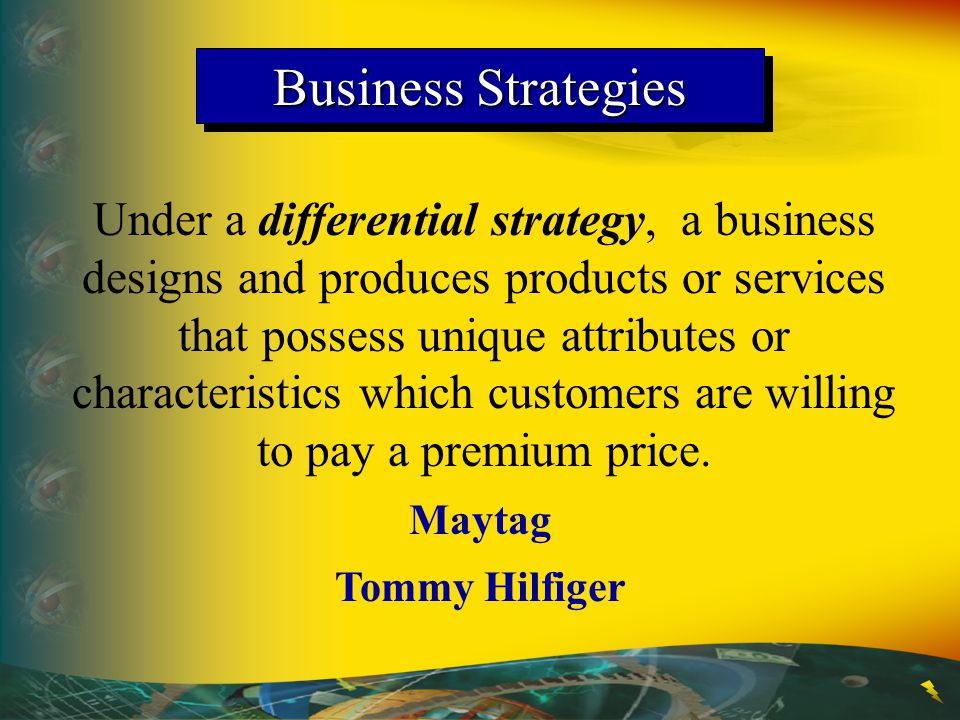 Business Strategies Under a differential strategy, a business designs and produces products or services that possess unique attributes or characterist