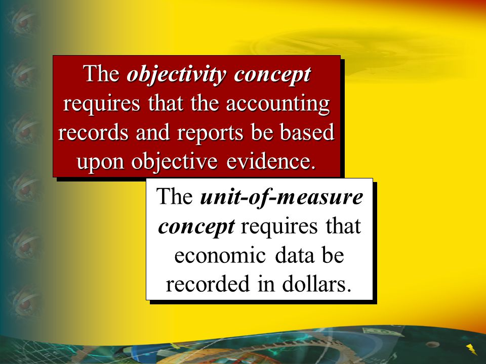 The objectivity concept requires that the accounting records and reports be based upon objective evidence. The unit-of-measure concept requires that e