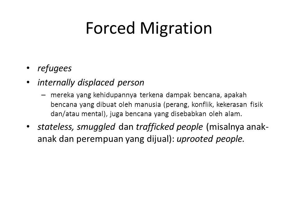 Forced Migration refugees internally displaced person – mereka yang kehidupannya terkena dampak bencana, apakah bencana yang dibuat oleh manusia (perang, konflik, kekerasan fisik dan/atau mental), juga bencana yang disebabkan oleh alam.