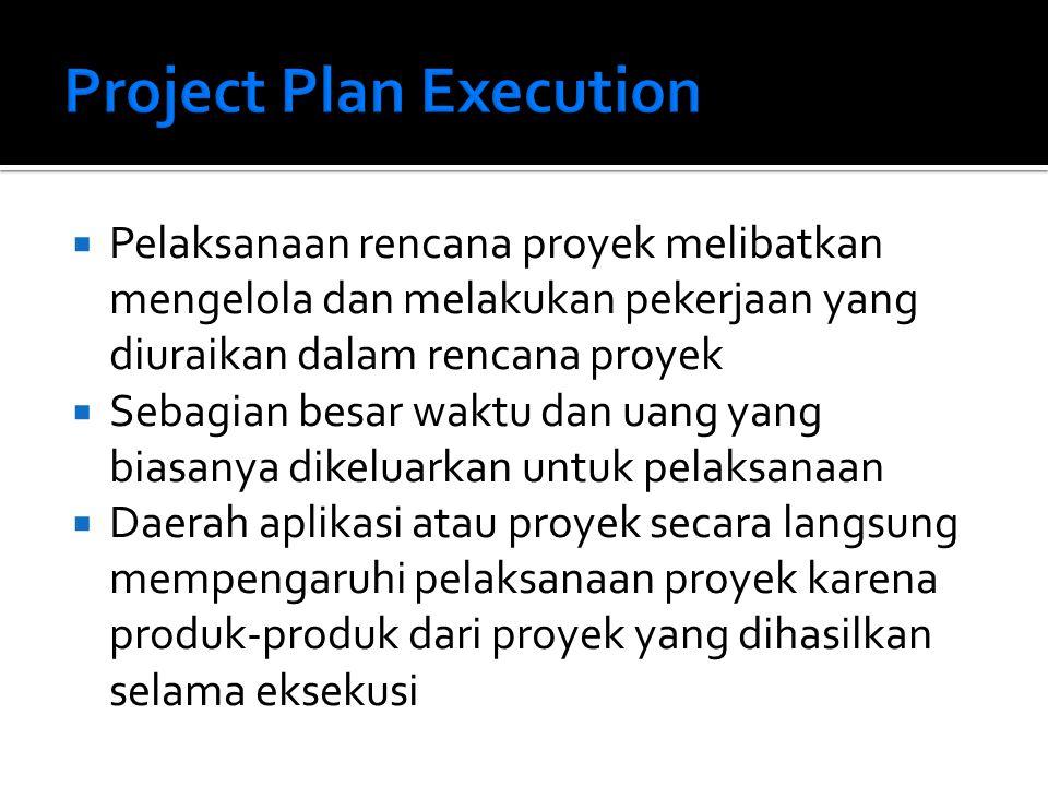  Pelaksanaan rencana proyek melibatkan mengelola dan melakukan pekerjaan yang diuraikan dalam rencana proyek  Sebagian besar waktu dan uang yang biasanya dikeluarkan untuk pelaksanaan  Daerah aplikasi atau proyek secara langsung mempengaruhi pelaksanaan proyek karena produk-produk dari proyek yang dihasilkan selama eksekusi
