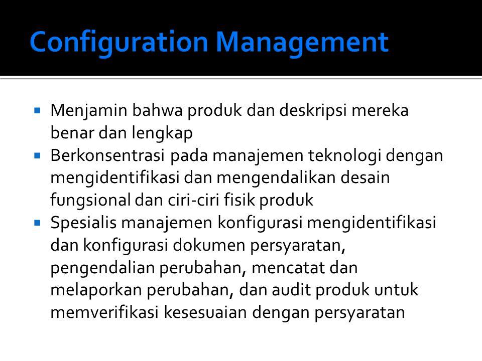  Menjamin bahwa produk dan deskripsi mereka benar dan lengkap  Berkonsentrasi pada manajemen teknologi dengan mengidentifikasi dan mengendalikan desain fungsional dan ciri-ciri fisik produk  Spesialis manajemen konfigurasi mengidentifikasi dan konfigurasi dokumen persyaratan, pengendalian perubahan, mencatat dan melaporkan perubahan, dan audit produk untuk memverifikasi kesesuaian dengan persyaratan