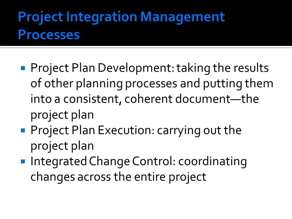  Project Plan Development: taking the results of other planning processes and putting them into a consistent, coherent document—the project plan  Project Plan Execution: carrying out the project plan  Integrated Change Control: coordinating changes across the entire project